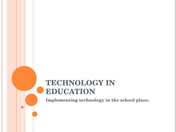 TECHNOLOGY IN EDUCATION Implementing technology in the school place.