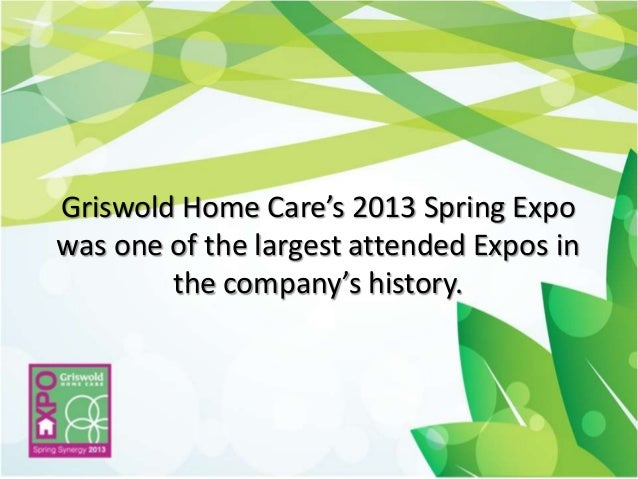 Griswold Home Care's 2013 Spring Expowas one of the largest attended Expos inthe company's history.