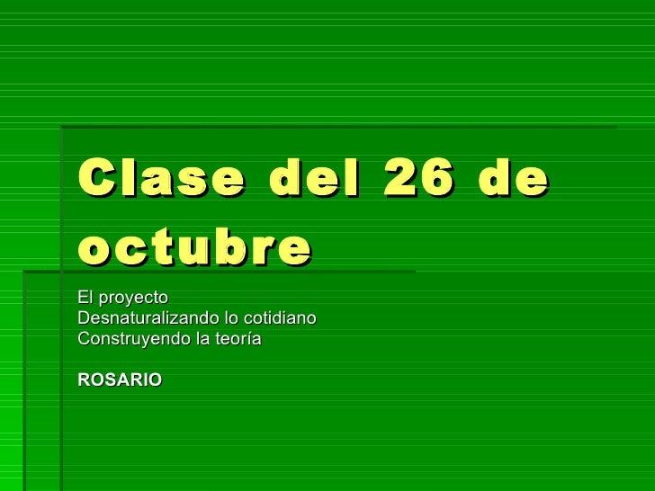 Clase del 26 de octubre  El proyecto Desnaturalizando lo cotidiano Construyendo la teoría ROSARIO