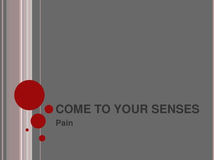 COME TO YOUR SENSES<br />Pain<br />