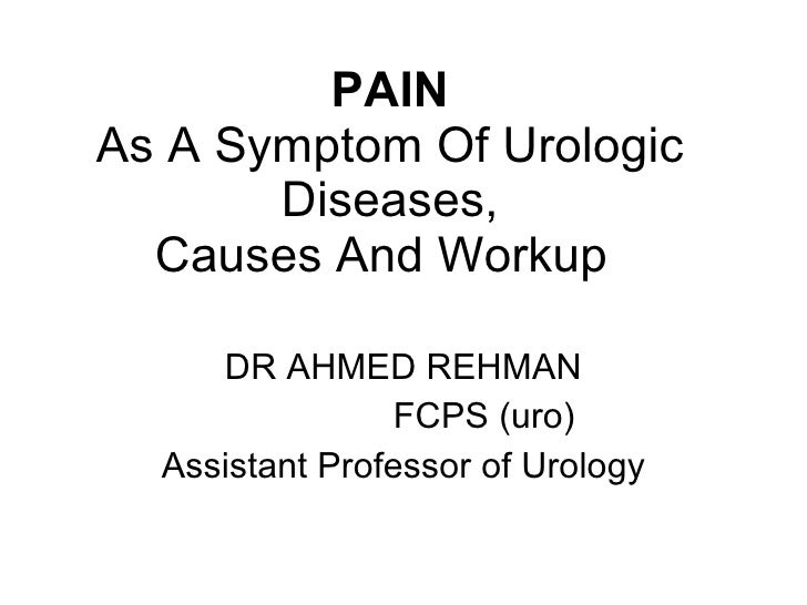 PAIN As A Symptom Of Urologic Diseases, Causes And Workup   DR AHMED REHMAN FCPS (uro) Assistant Professor of Urology