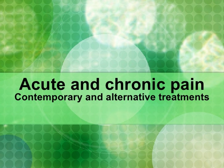 Acute and chronic pain Contemporary and alternative treatments