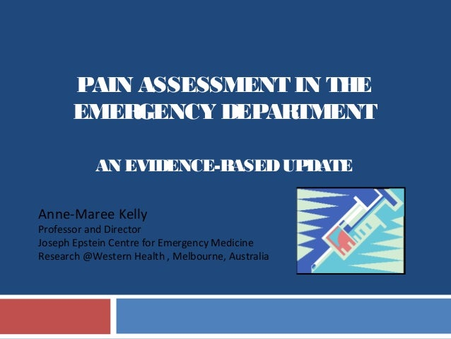 PAIN ASSESSMENT IN THEEMERGENCY DEPARTMENTAN EVIDENCE-BASEDUPDATEAnne-Maree KellyProfessor and DirectorJoseph Epstein Cent...