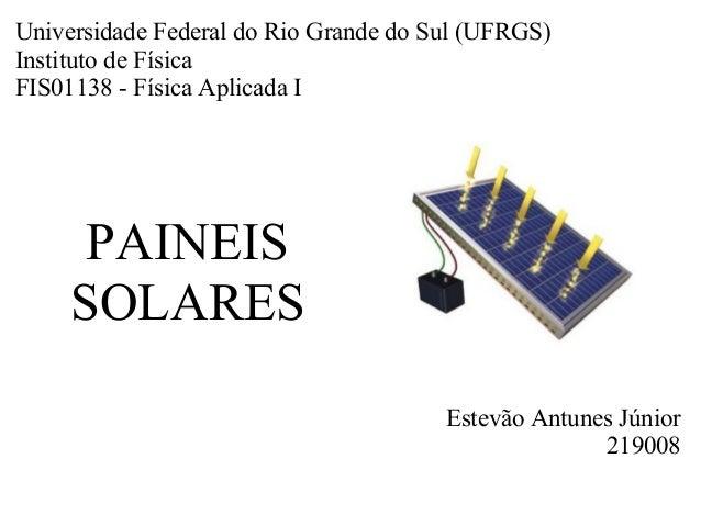 PAINEIS SOLARES Estevão Antunes Júnior 219008 Universidade Federal do Rio Grande do Sul (UFRGS) Instituto de Física FIS011...