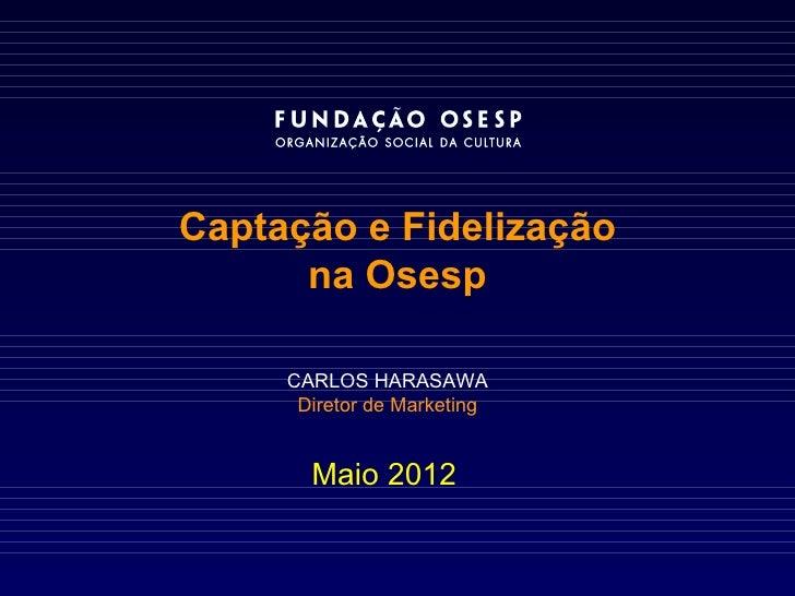 Captação e Fidelização      na Osesp     CARLOS HARASAWA      Diretor de Marketing       Maio 2012