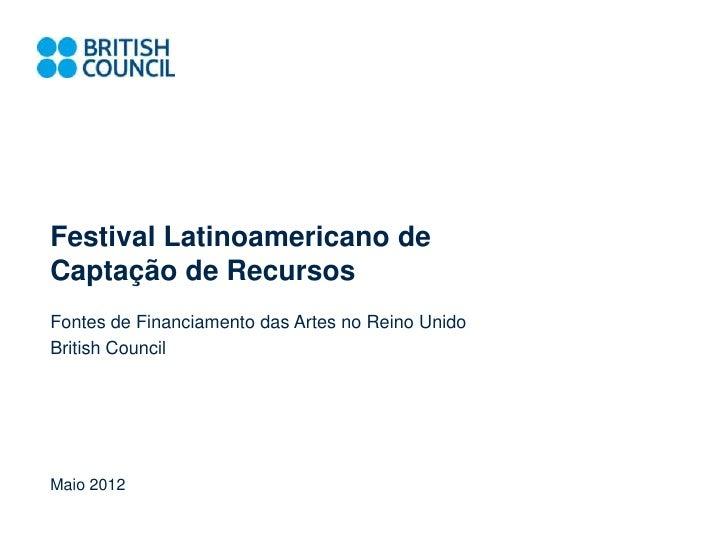Festival Latinoamericano deCaptação de RecursosFontes de Financiamento das Artes no Reino UnidoBritish CouncilMaio 2012