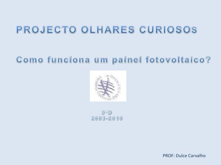 PROJECTO OLHARES CURIOSOS<br />Como funciona um painel fotovoltaico?<br />9ºD<br />2009-2010<br />PROF: Dulce Carvalho<br />