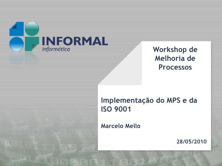 Workshop de                 Melhoria de                  Processos    Implementação do MPS e da ISO 9001  Marcelo Mello   ...