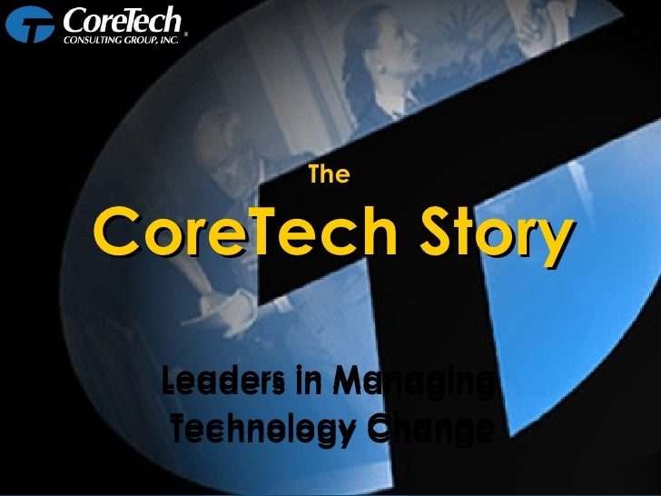 Leaders in Managing  Technology Change Leaders in Managing  Technology Change The  CoreTech Story