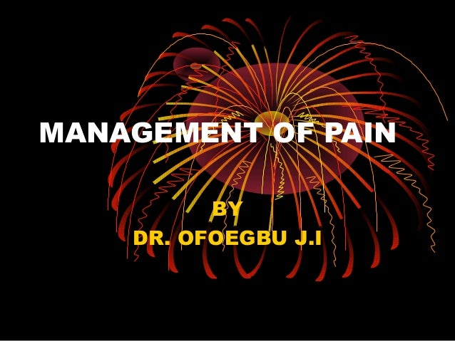 MANAGEMENT OF PAIN          BY    DR. OFOEGBU J.I