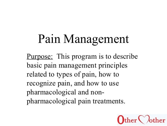 Pain Management Purpose: This program is to describe basic pain management principles related to types of pain, how to rec...