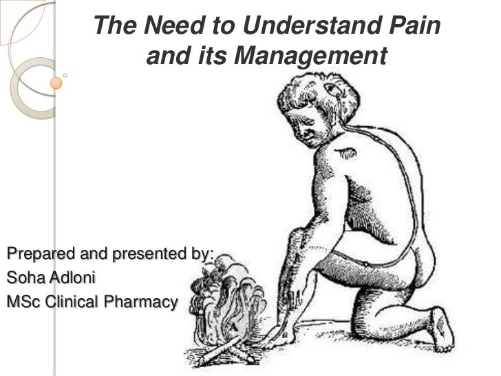 The Need to Understand Pain              and its ManagementPrepared and presented by:Soha AdloniMSc Clinical Pharmacy