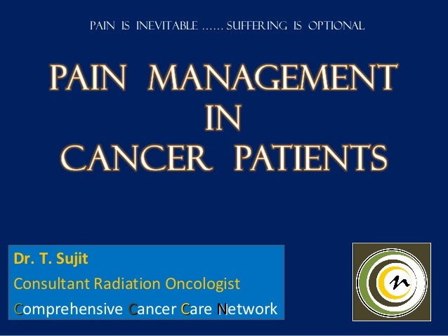 Pain is inevitable …… Suffering is optionalDr. T. SujitConsultant Radiation OncologistComprehensive Cancer Care Network