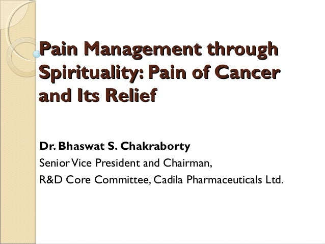 Pain Management throughSpirituality: Pain of Cancerand Its ReliefDr. Bhaswat S. ChakrabortySenior Vice President and Chair...