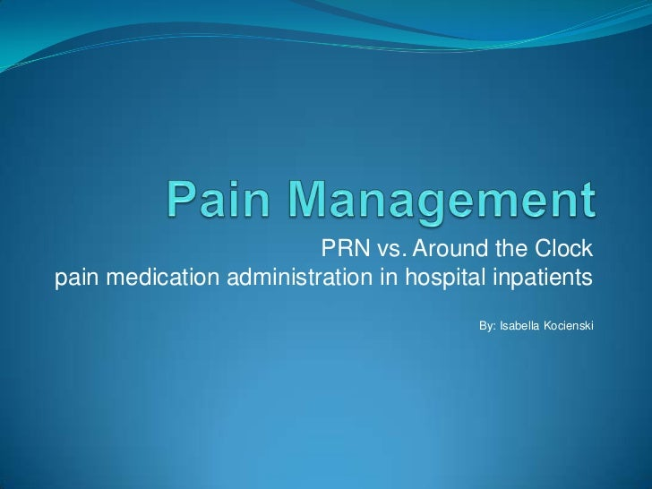 Pain Management<br />PRN vs. Around the Clockpain medication administration in hospital inpatientsBy: Isabella Kocienski<b...