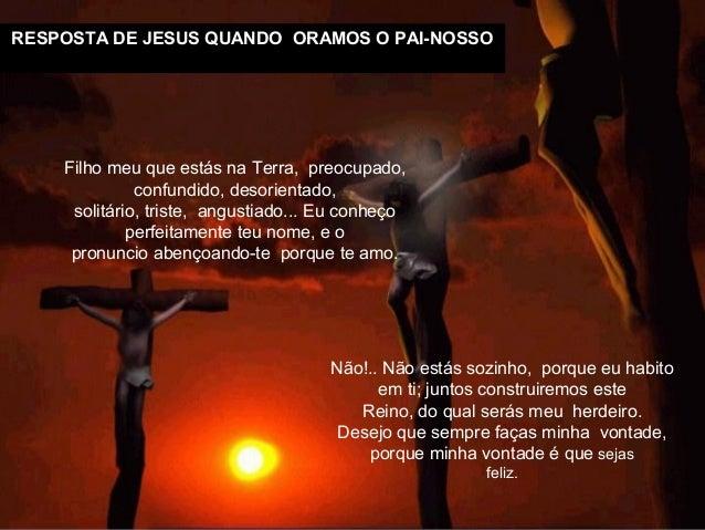 RESPOSTA DE JESUS QUANDO ORAMOS O PAI-NOSSONão!.. Não estás sozinho, porque eu habitoem ti; juntos construiremos esteReino...