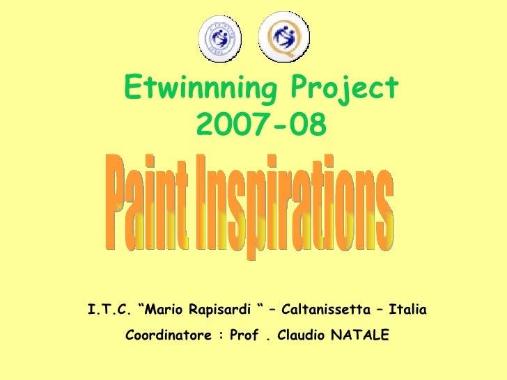 "Etwinnning Project 2007-08 Paint Inspirations I.T.C. ""Mario Rapisardi "" – Caltanissetta – Italia Coordinatore : Prof . Cla..."