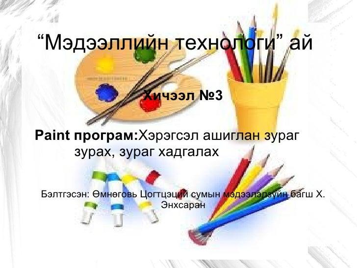 """""""Мэдээллийн технологи"""" ай                    Хичээл №3Paint програм:Хэрэгсэл ашиглан зураг      зурах, зураг хадгалахБэлтг..."""