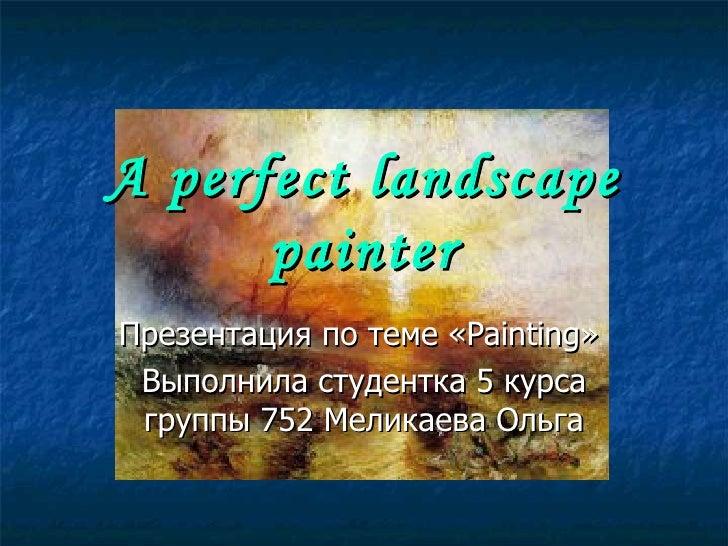 A perfect landscape painter Презентация по теме « Painting »   Выполнила студентка 5 курса группы 752 Меликаева Ольга