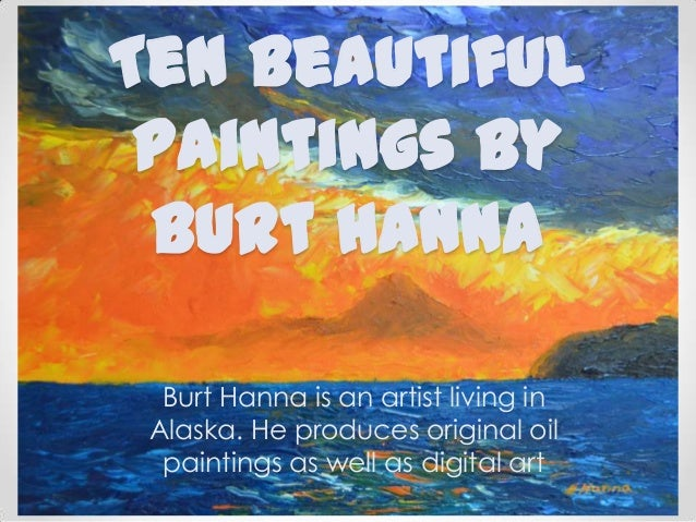 Ten beautiful paintings by Burt Hanna Burt Hanna is an artist living in Alaska. He produces original oil paintings as well...