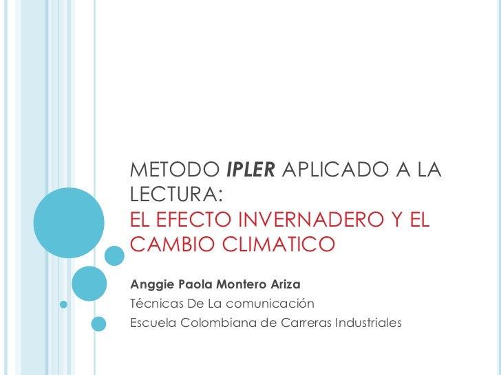 METODO IPLER APLICADO A LALECTURA:EL EFECTO INVERNADERO Y ELCAMBIO CLIMATICOAnggie Paola Montero ArizaTécnicas De La comun...