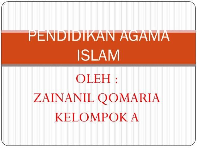 PENDIDIKAN AGAMA      ISLAM      OLEH :ZAINANIL QOMARIA   KELOMPOK A