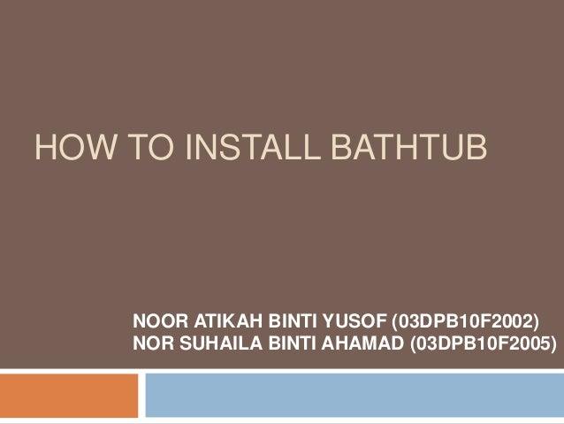 HOW TO INSTALL BATHTUB NOOR ATIKAH BINTI YUSOF (03DPB10F2002) NOR SUHAILA BINTI AHAMAD (03DPB10F2005)