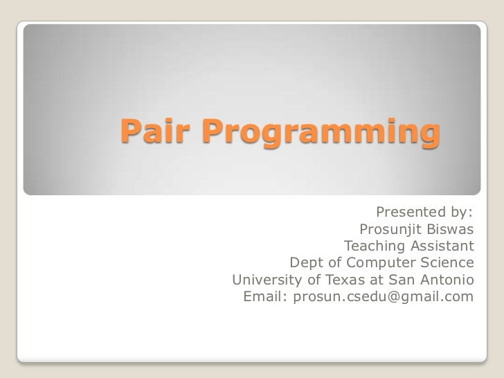 Pair Programming	<br />Presented by:<br />ProsunjitBiswas<br />Teaching Assistant<br />Dept of Computer Science<br />Unive...