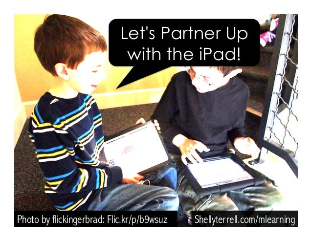 Photo by flickingerbrad: Flic.kr/p/b9wsuz Shellyterrell.com/mlearning Let's Partner Up with the iPad!