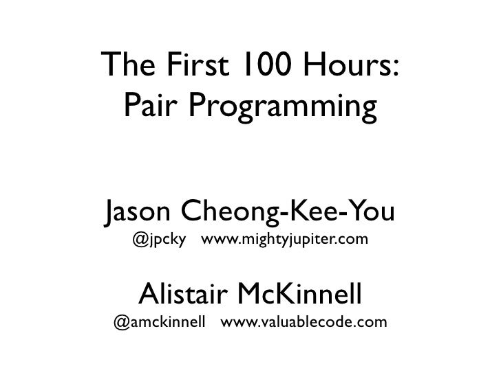The First 100 Hours: Pair ProgrammingJason Cheong-Kee-You  @jpcky www.mightyjupiter.com  Alistair McKinnell@amckinnell www...