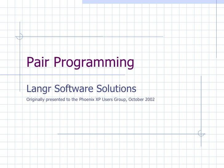 Pair Programming Langr Software Solutions Originally presented to the Phoenix XP Users Group, October 2002