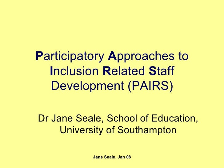 P articipatory  A pproaches to  I nclusion  R elated  S taff Development (PAIRS) Dr Jane Seale, School of Education, Unive...