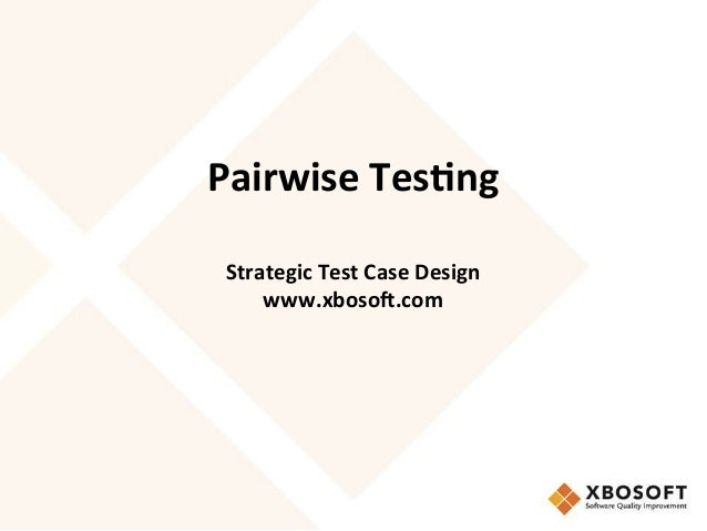 Pairwise	   Tes*ng	    	    	    Strategic	   Test	   Case	   Design	    www.xboso6.com