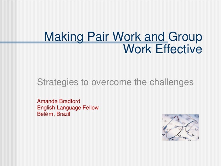 Making Pair Work and Group Work Effective Strategies to overcome the challenges Amanda Bradford  English Language Fellow  ...