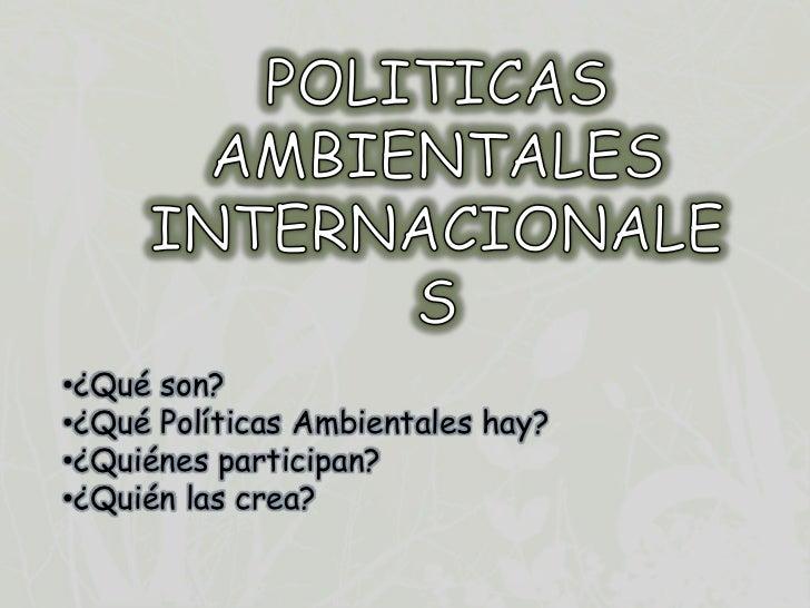 •¿Qué son?•¿Qué Políticas Ambientales hay?•¿Quiénes participan?•¿Quién las crea?