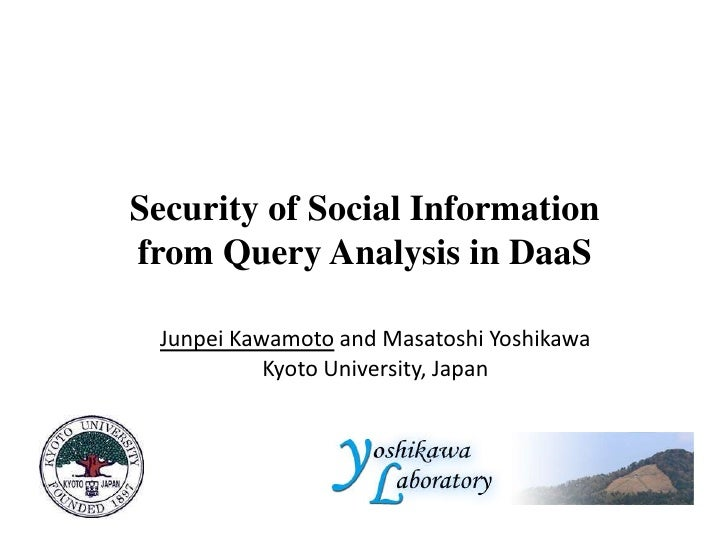 Security of Social Informationfrom Query Analysis in DaaS<br />Junpei Kawamotoand Masatoshi Yoshikawa<br />Kyoto Universit...