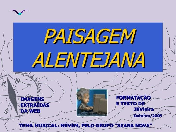 PAISAGEM ALENTEJANA FORMATAÇÃO  E TEXTO DE  JBVieira  Outubro/2009 IMAGENS EXTRAÍDAS DA WEB TEMA MUSICAL: NÚVEM, PELO GRUP...