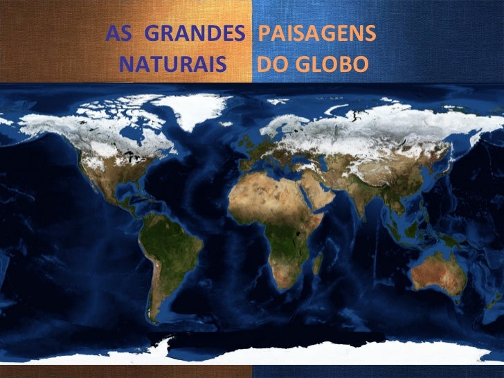 AS  GRANDES  PAISAGENS   NATURAIS   DO GLOBO Prof. Rogerio S.