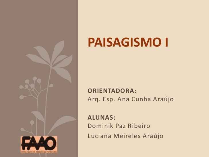 ORIENTADORA:Arq. Esp. Ana Cunha Araújo  <br />ALUNAS:Dominik Paz Ribeiro<br />Luciana Meireles Araújo<br />PAISAGISMO I<br...