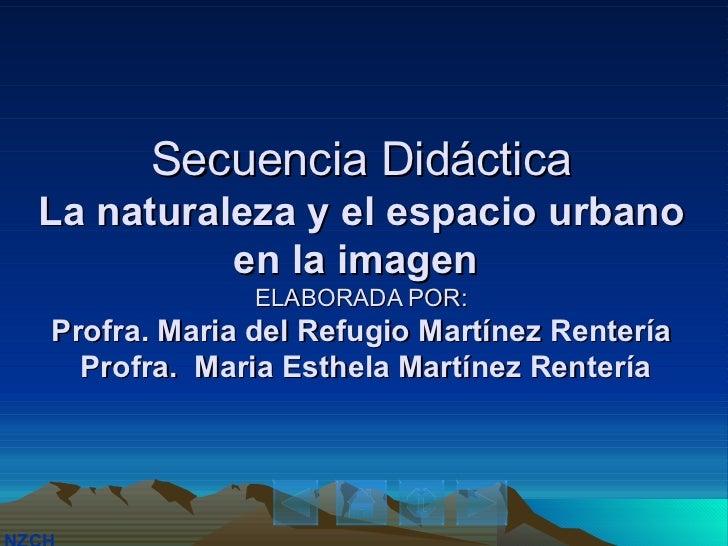 Secuencia Didáctica La naturaleza y el espacio urbano en la imagen  ELABORADA POR: Profra. Maria del Refugio Martínez Rent...