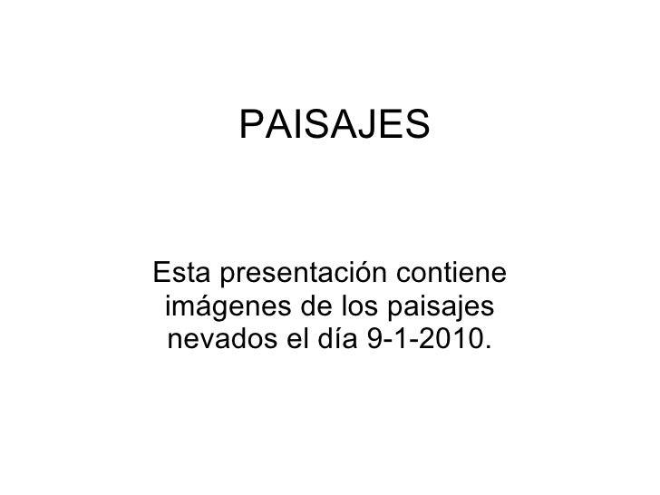 PAISAJES Esta presentación contiene imágenes de los paisajes nevados el día 9-1-2010.