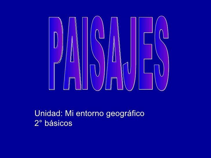 Unidad: Mi entorno geográfico 2° básicos PAISAJES