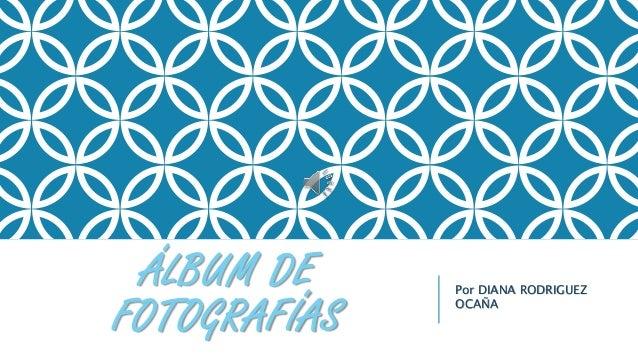 ÁLBUM DE FOTOGRAFÍAS Por DIANA RODRIGUEZ OCAÑA