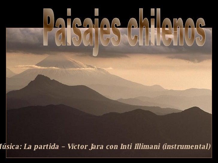 Paisajes chilenos Música: La partida – Vïctor Jara con Inti Illimani (instrumental)