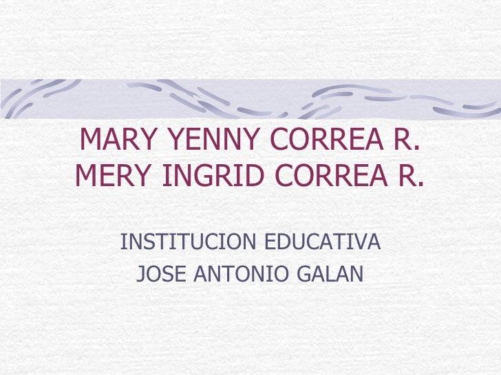 MARY YENNY CORREA R.MERY INGRID CORREA R.<br />INSTITUCION EDUCATIVA<br />JOSE ANTONIO GALAN<br />