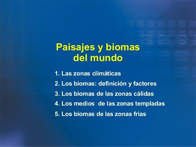 Paisajes y biomas del mundo 1. Las zonas climáticas 2. Los biomas: definición y factores 3. Los biomas de las zonas cálida...