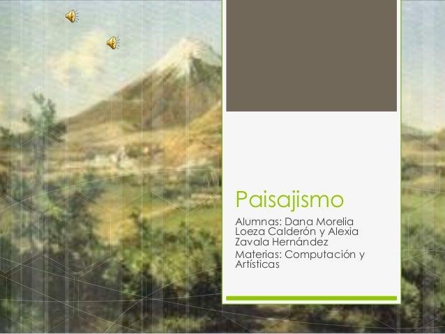 PaisajismoAlumnas: Dana MoreliaLoeza Calderón y AlexiaZavala HernándezMaterias: Computación yArtísticas