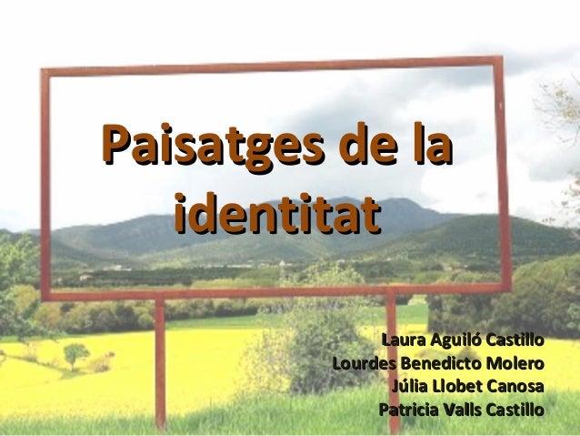 Paisatges de laPaisatges de laidentitatidentitatLaura Aguiló CastilloLaura Aguiló CastilloLourdes Benedicto MoleroLourdes ...