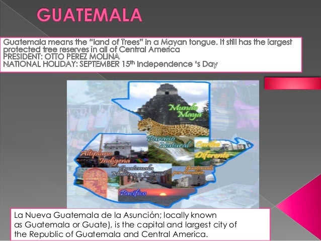La Nueva Guatemala de la Asunción; locally knownas Guatemala or Guate), is the capital and largest city ofthe Republic of ...