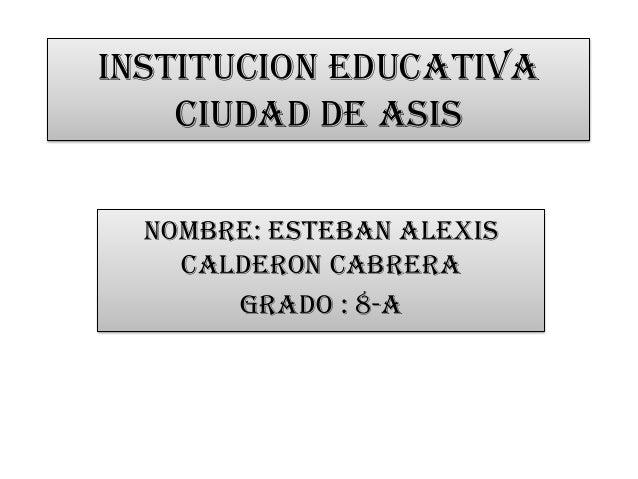 INSTITUCION EDUCATIVA CIUDAD DE ASIS NOMBRE: ESTEBAN ALEXIS CALDERON CABRERA GRADO : 8-A